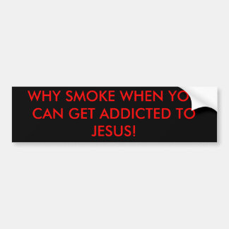 WHY SMOKE WHEN YOU CAN GET ADDICTED TO JESUS! BUMPER STICKER