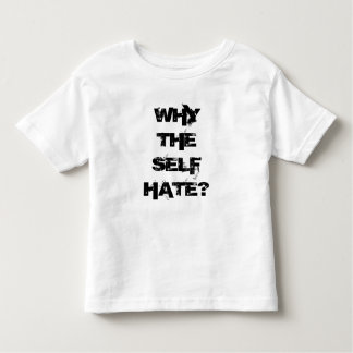 Why The Self Hate? For The Kids! Toddler T-Shirt