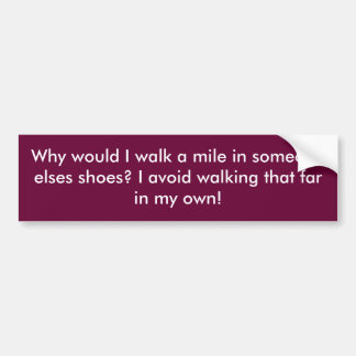 Why would I walk a mile in someone elses shoes?... Bumper Sticker