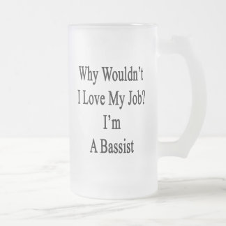 Why Wouldn t I Love My Job I m A Bassist Glass Beer Mug