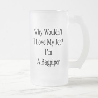 Why Wouldn't I Love My Job I'm A Bagpiper Frosted Glass Mug