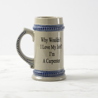 Why Wouldn't I Love My Job? I'm A Carpenter Beer Steins