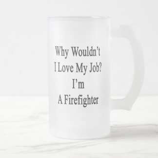 Why Wouldn't I Love My Job? I'm A Firefighter Frosted Glass Mug