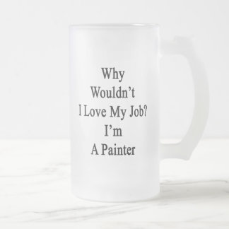 Why Wouldn't I Love My Job I'm A Painter Frosted Glass Mug