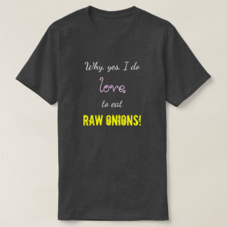 """""""Why, yes, I do love to eat RAW ONIONS!"""" T-Shirt"""