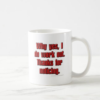 Why yes, I do work out. Thanks for noticing. Mugs