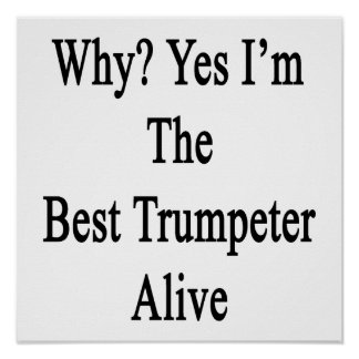 Why Yes I'm The Best Trumpeter Alive Posters