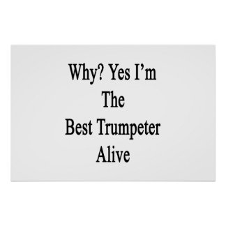 Why Yes I'm The Best Trumpeter Alive Print