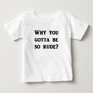 Why you gotta be so rude? baby T-Shirt