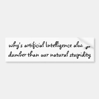 why's artificial Intelligence always dumber ... Bumper Sticker