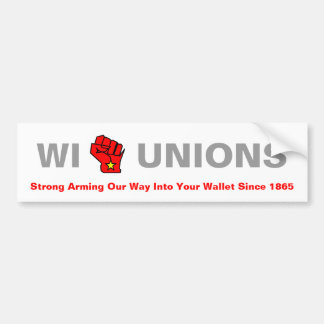 WI Unions - Strong Arming Our Way Into Your Wallet Bumper Sticker