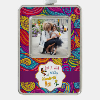 Wild Wacky Wonderful Mom Gifts Silver Plated Framed Ornament