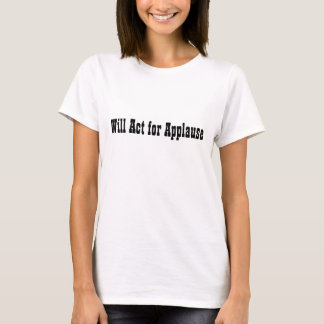 Will Act for Applause T-Shirt