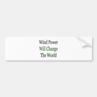 Wind Power Will Change The World Bumper Stickers
