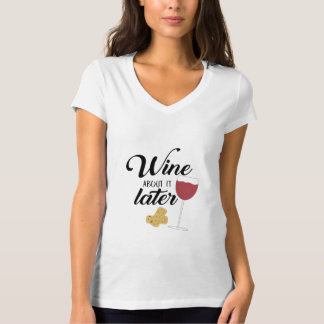 Wine about it later T-Shirt