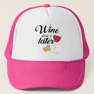 Wine about it later trucker hat