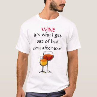 WINE - It's why I get out of bed every afternoon! T-Shirt