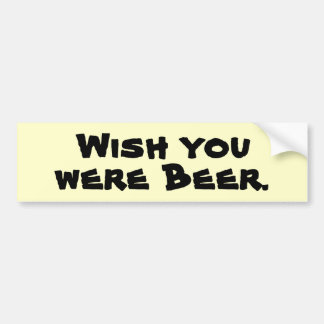 Wish you were Beer. Bumper Sticker