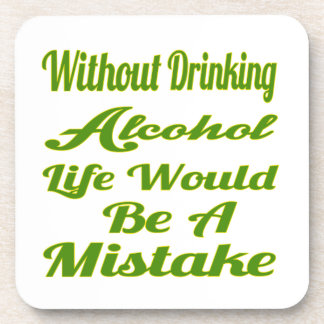 Without drinking Alcohol life would be a mistake Coasters