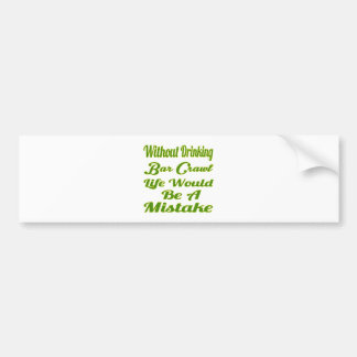 Without drinking Bar Crawl life would be a mistake Bumper Sticker