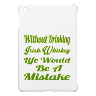 Without drinking Irish Whiskey life would be a mis Case For The iPad Mini