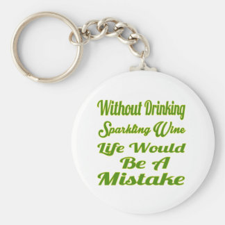 Without drinking Sparkling Wine life would be a mi Keychain