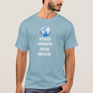 Without Geography You're Nowhere T-Shirt