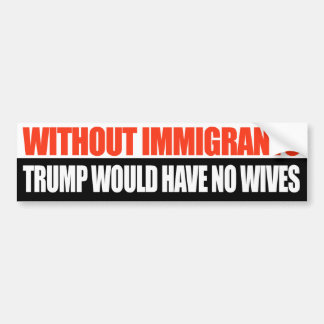 Without Immigrants Trump would have no wives - Bumper Sticker