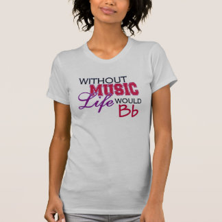 Without Music, Life Would Bb T-Shirt