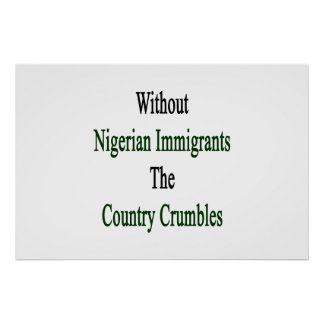 Without Nigerian Immigrants The Country Crumbles Poster