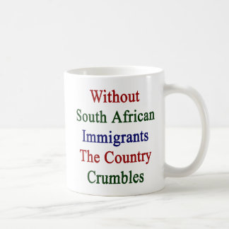 Without South African Immigrants The Country Crumb Coffee Mug
