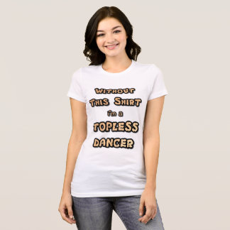 Without This Shirt I'm a Topless Dancer T-Shirt