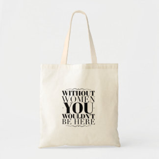 """Without women you wouldn't be here"" Tote"