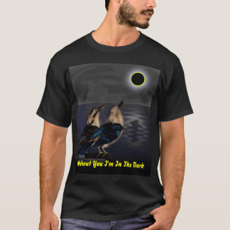 Without You I'm In the Dark T-Shirt
