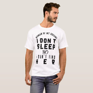 WOMAN OF MY DREAM I DON'T SLEEP SO I CAN'T FIND HE T-Shirt