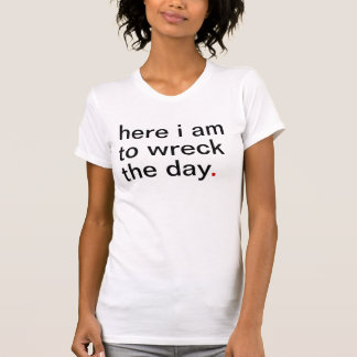 Women's here i am to wreck the day tshirt