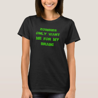 Women's Zombies only want me for my brain! T-Shirt