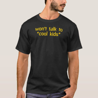 """Won't talk to cool kids"" T-Shirt"