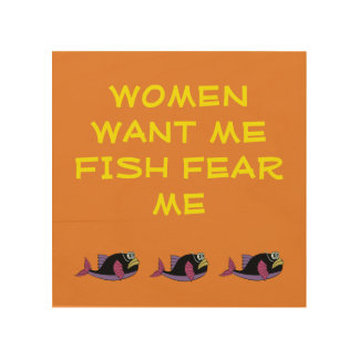 WOOD WALL ART - WOMEN WANT ME FISH FEAR ME