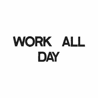 WORK ALL DAY