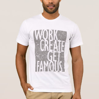 Work Create Get Famous T-Shirt