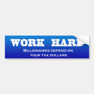 Work Hard: Billionaires depend on your tax dollars Bumper Sticker