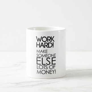 Work hard! Make someone else lots of money! Mugs