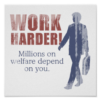 Work Harder. Millions on welfare depend on you. -  Print