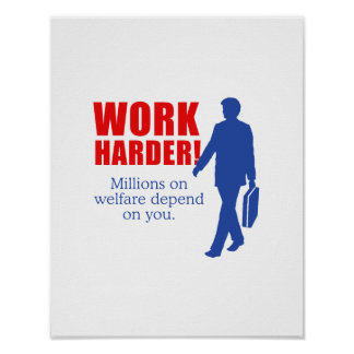 Work Harder. Millions on welfare depend on you. Poster