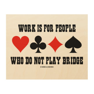 Work Is For People Who Do Not Play Bridge Humor Wood Print