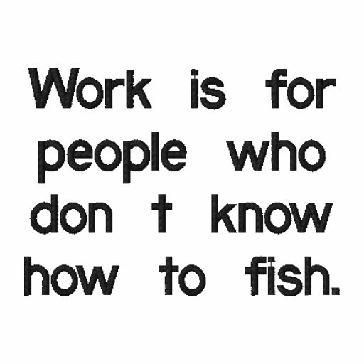 Work is for people who don't know how to fish. embroidered polo shirt