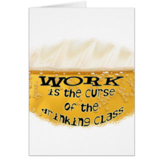 WORK is the CURSE of the DRINKING CLASS Card