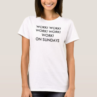 WORK! WORK! WORK! WORK! WORK! ON SUNDAYS T-Shirt