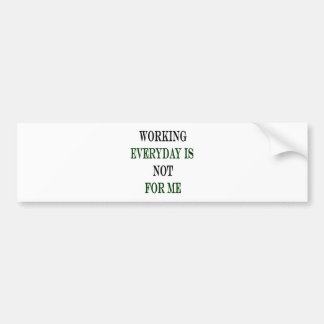 Working Everyday Is Not For Me Bumper Sticker